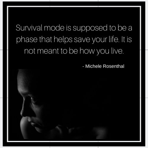 Survival mode is supposed to be a phase that helps save your life. It is not meant to be how you live.